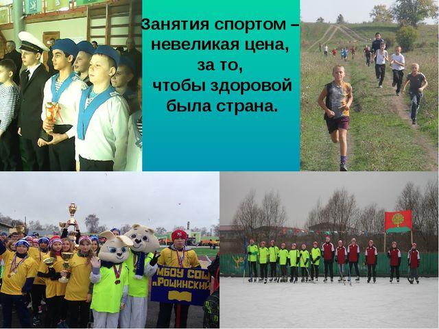 Занятия спортом – невеликая цена, за то, чтобы здоровой была страна.