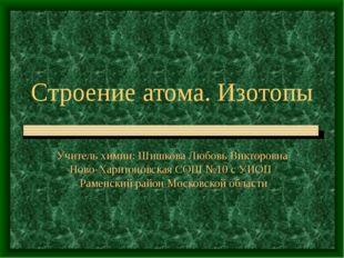 Строение атома. Изотопы Учитель химии: Шишкова Любовь Викторовна Ново-Харитон