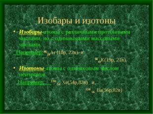 Изобары и изотоны Изобары-атомы с различными протонными числами, но с одинако