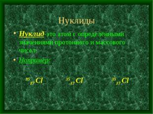 Нуклиды Нуклид-это атом с определёнными значениями протонного и массового чис