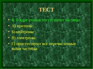 ТЕСТ 4. В ядре атомов отсутствуют частицы: А) протоны Б) нейтроны В) электрон