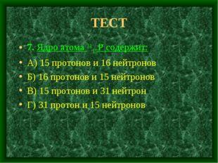ТЕСТ 7. Ядро атома 3115Р содержит: А) 15 протонов и 16 нейтронов Б) 16 протон