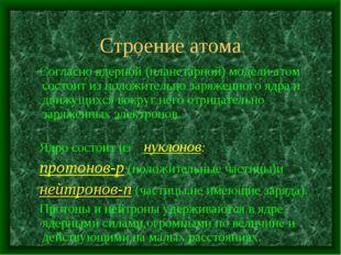 Строение атома Согласно ядерной (планетарной) модели атом состоит из положите