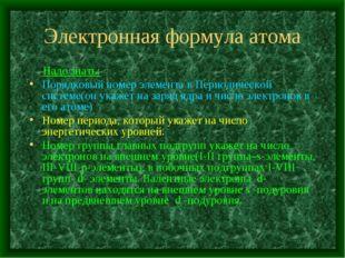 Электронная формула атома Надо знать: Порядковый номер элемента в Периодическ