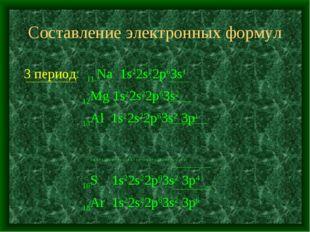 Составление электронных формул 3 период: 11 Na 1s22s22p63s1 12Mg 1s22s22p63s2