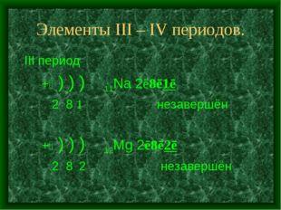 Элементы III – IV периодов. III период +⑪ ) ) ) 11Na 2ē8ē1ē 2 8 1 незавершён