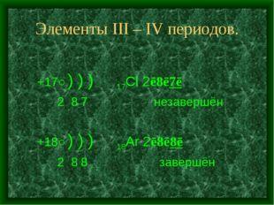 Элементы III – IV периодов. +17○) ) ) 17Cl 2ē8ē7ē 2 8 7 незавершён +18○) ) )