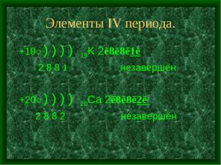Элементы IV периодa. +19○) ) ) ) 19K 2ē8ē8ē1ē 2 8 8 1 незавершён +20○) ) ) )