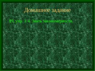 Домашнее задание §9, упр. 1-4. Знать закономерности.