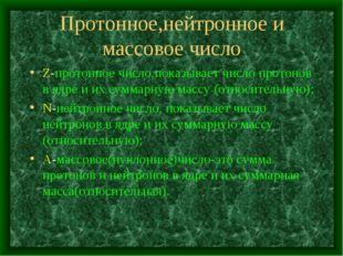 Протонное,нейтронное и массовое число Z-протонное число,показывает число прот