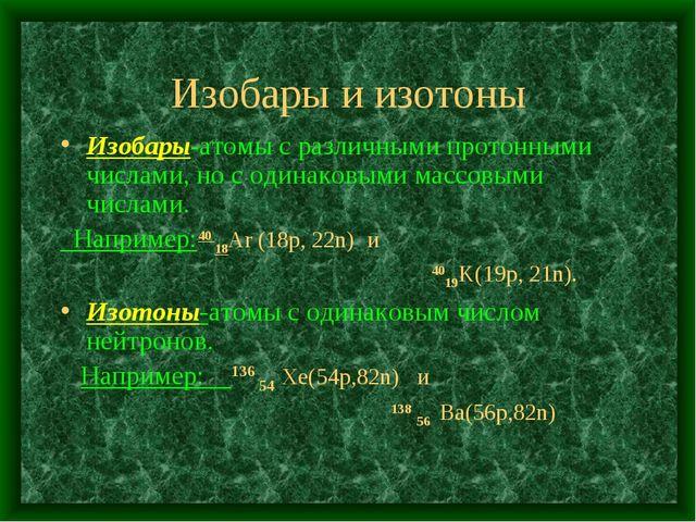 Изобары и изотоны Изобары-атомы с различными протонными числами, но с одинако...