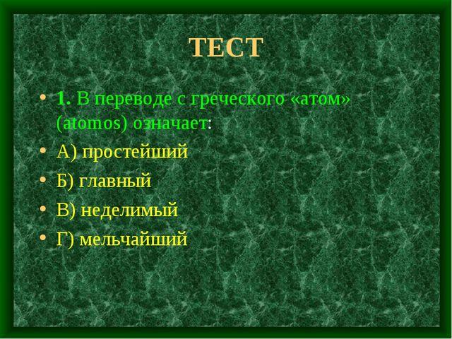 ТЕСТ 1. В переводе с греческого «атом» (atomos) означает: А) простейший Б) гл...