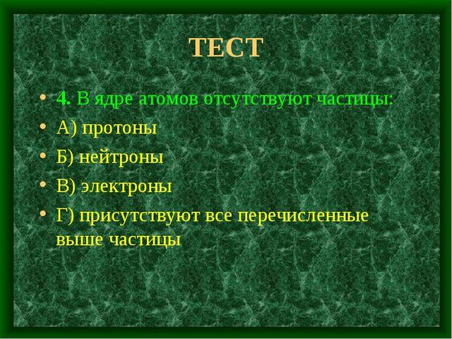 ТЕСТ 4. В ядре атомов отсутствуют частицы: А) протоны Б) нейтроны В) электрон...