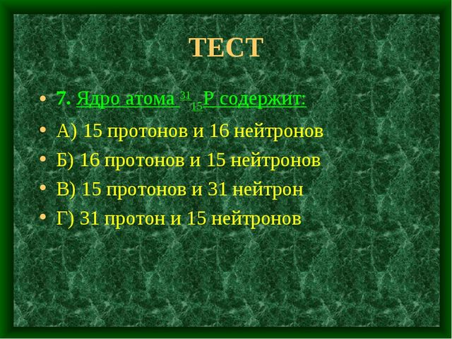 ТЕСТ 7. Ядро атома 3115Р содержит: А) 15 протонов и 16 нейтронов Б) 16 протон...