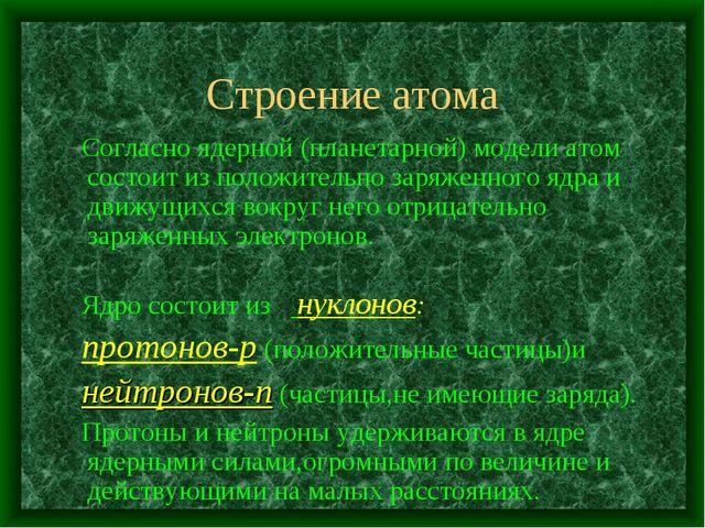 Строение атома Согласно ядерной (планетарной) модели атом состоит из положите...