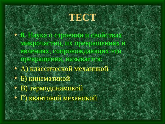 ТЕСТ 8. Наука о строении и свойствах микрочастиц, их превращениях и явлениях,...