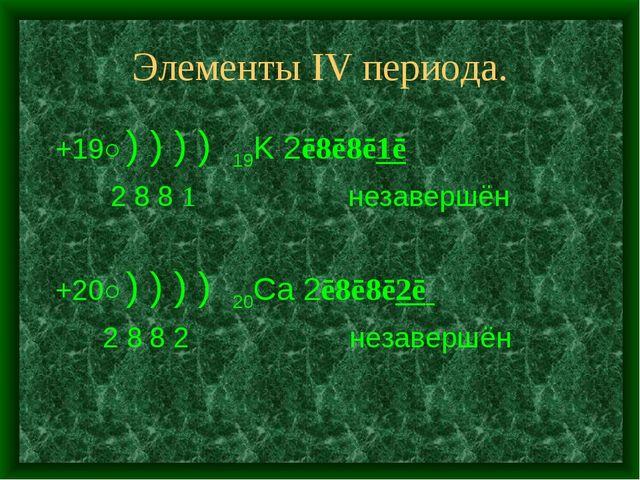 Элементы IV периодa. +19○) ) ) ) 19K 2ē8ē8ē1ē 2 8 8 1 незавершён +20○) ) ) )...