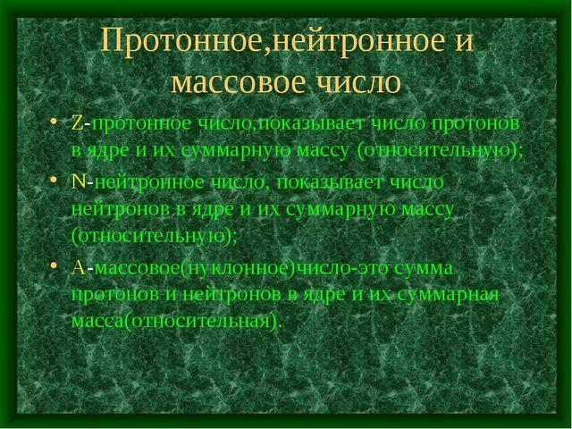Протонное,нейтронное и массовое число Z-протонное число,показывает число прот...