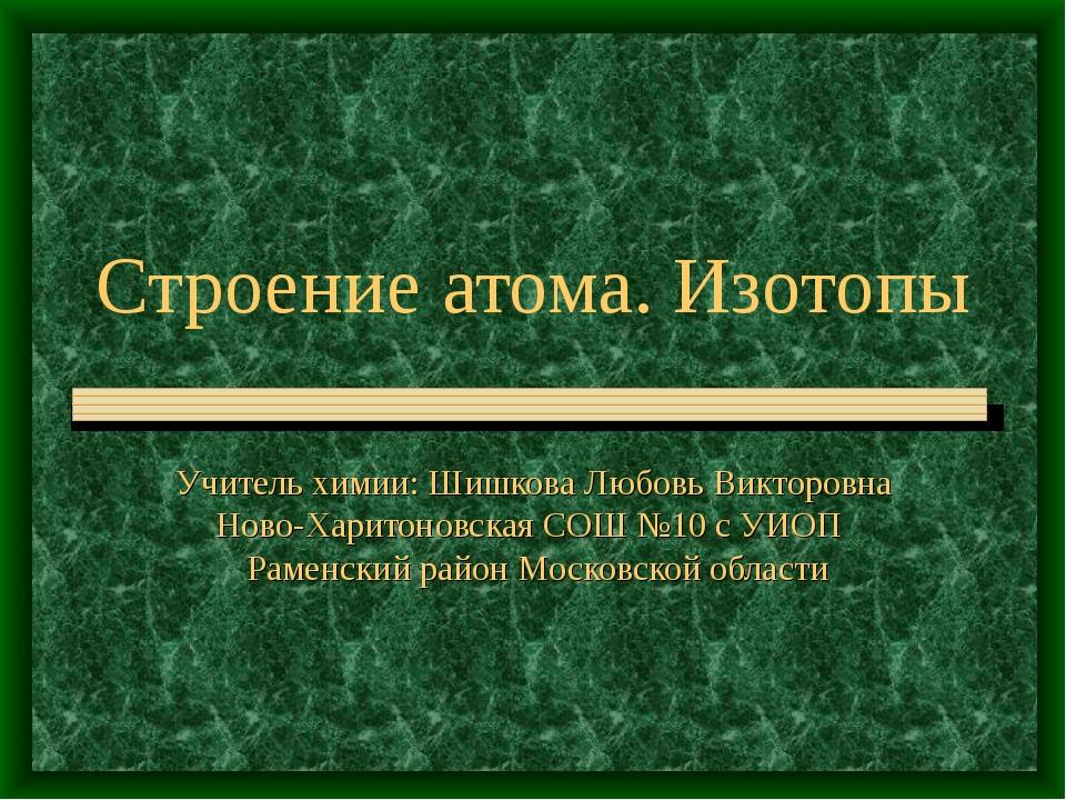 Строение атома. Изотопы Учитель химии: Шишкова Любовь Викторовна Ново-Харитон...