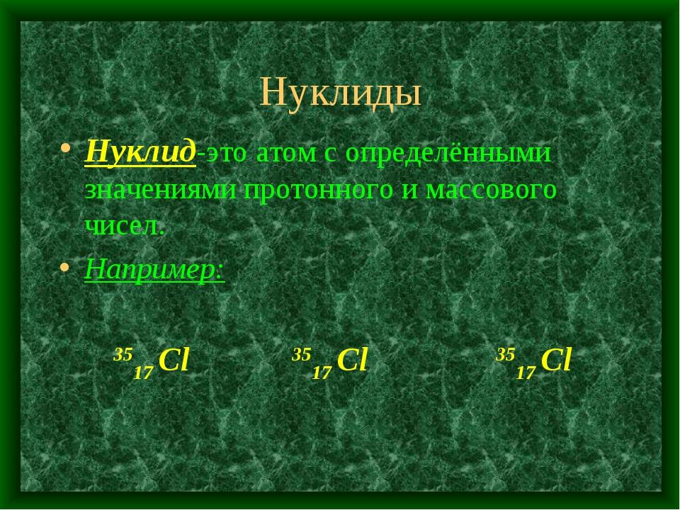 Нуклиды Нуклид-это атом с определёнными значениями протонного и массового чис...