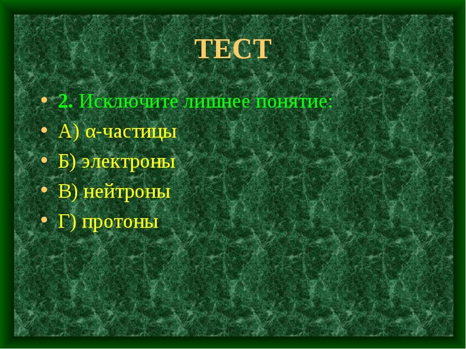 ТЕСТ 2. Исключите лишнее понятие: А) α-частицы Б) электроны В) нейтроны Г) пр...