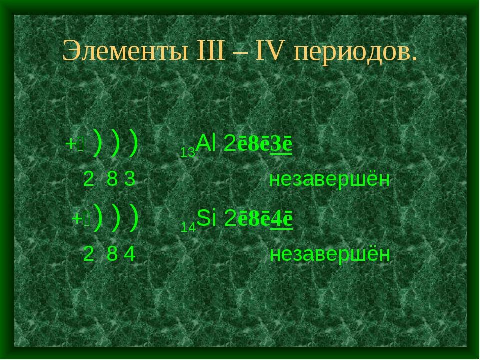 Элементы III – IV периодов. +⑬ ) ) ) 13Al 2ē8ē3ē 2 8 3 незавершён +⑭) ) ) 14S...
