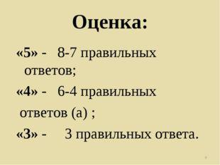Оценка: «5» - 8-7 правильных ответов; «4» - 6-4 правильных ответов (а) ; «3»