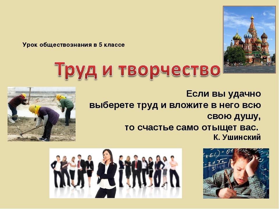 Если вы удачно выберете труд и вложите в него всю свою душу, то счастье само...