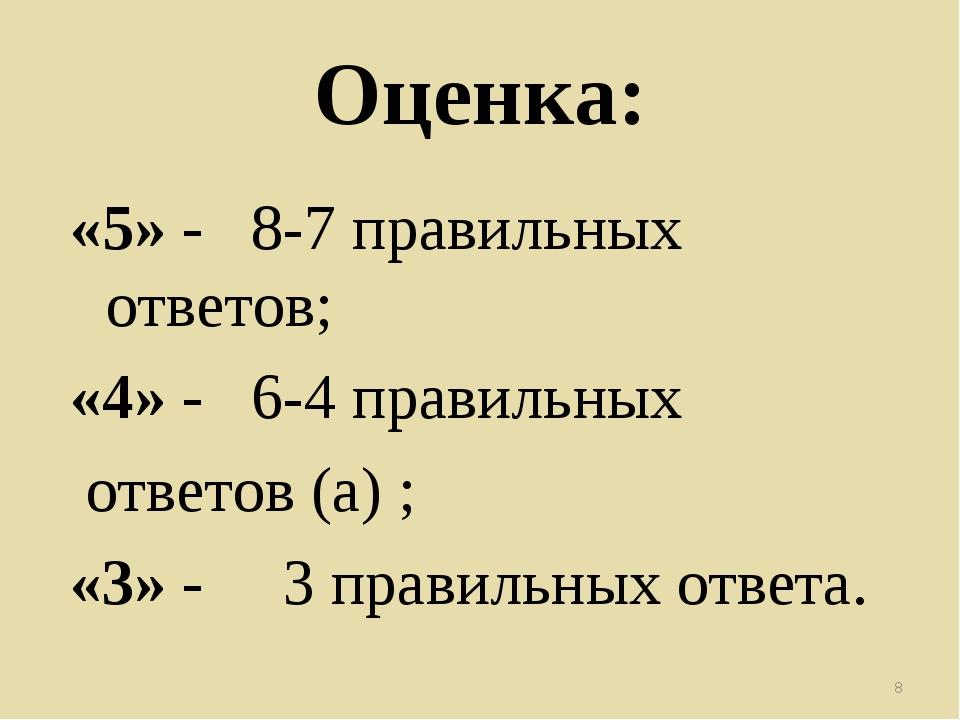 Оценка: «5» - 8-7 правильных ответов; «4» - 6-4 правильных ответов (а) ; «3»...