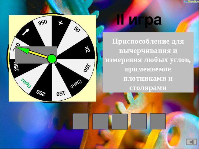 II игра Приспособление для вычерчивания и измерениялюбых углов, применяемое...