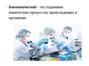 Биохимический– исследование химических процессов, происходящих в организме.