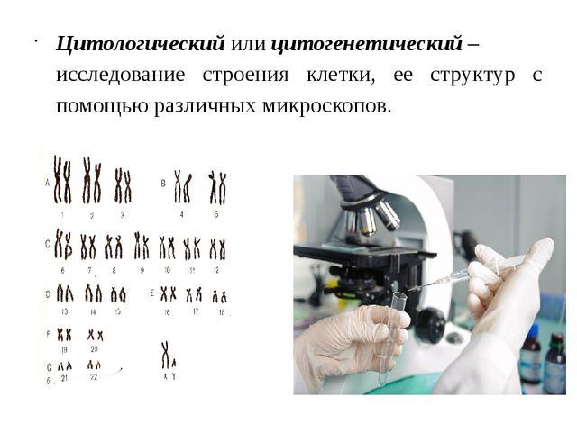 Цитологическийилицитогенетический– исследование строения клетки, ее структ...