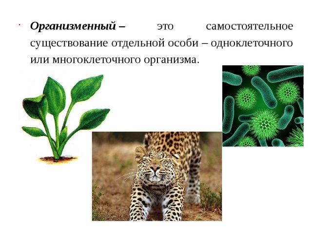 Организменный– это самостоятельное существование отдельной особи – одноклето...