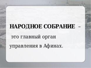 НАРОДНОЕ СОБРАНИЕ – это главный орган управления в Афинах.