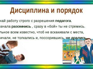 Дисциплина и порядок Начинай работу строго с разрешения педагога. Ты сначала