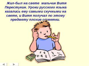 Жил-был на свете мальчик Витя Перестукин. Уроки русского языка казались ему