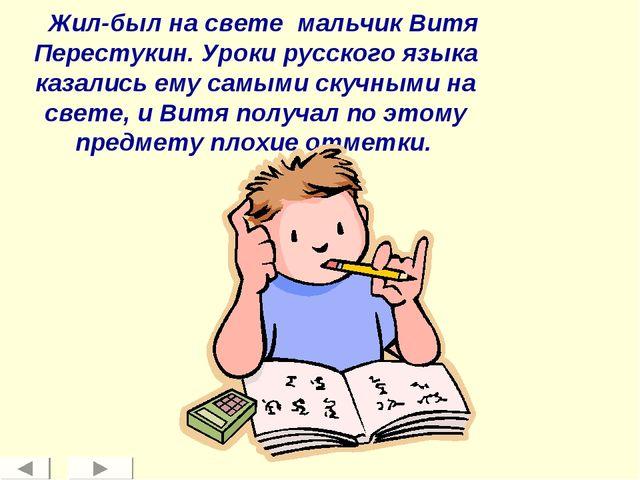 Жил-был на свете мальчик Витя Перестукин. Уроки русского языка казались ему...