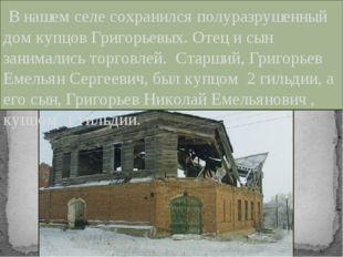 В нашем селе сохранился полуразрушенный дом купцов Григорьевых. Отец и сын з