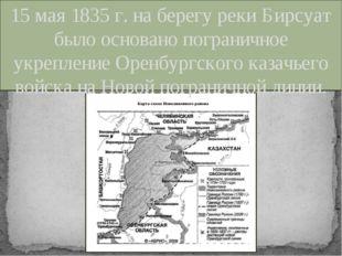 15 мая 1835 г. на берегу реки Бирсуат было основано пограничное укрепление Ор