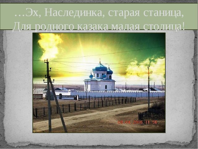 …Эх, Наслединка, старая станица, Для родного казака малая столица!