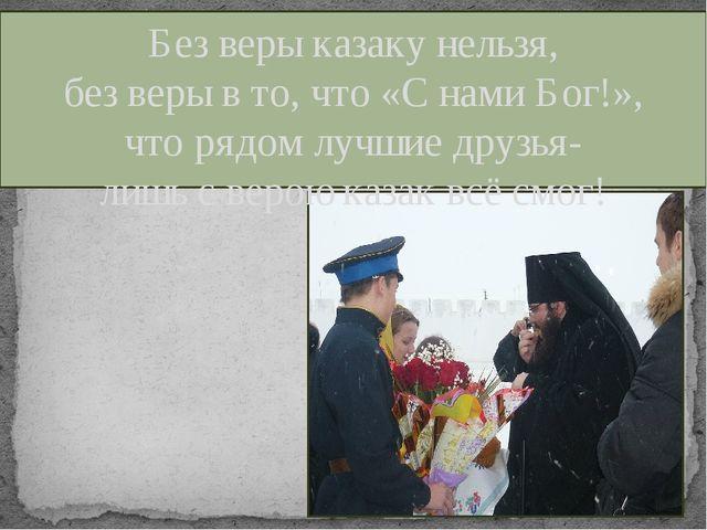 Без веры казаку нельзя, без веры в то, что «С нами Бог!», что рядом лучшие др...