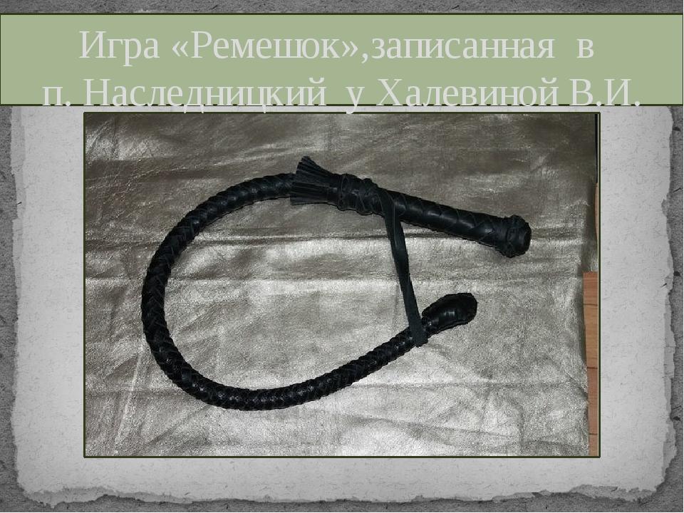 Игра «Ремешок»,записанная в п. Наследницкий у Халевиной В.И.