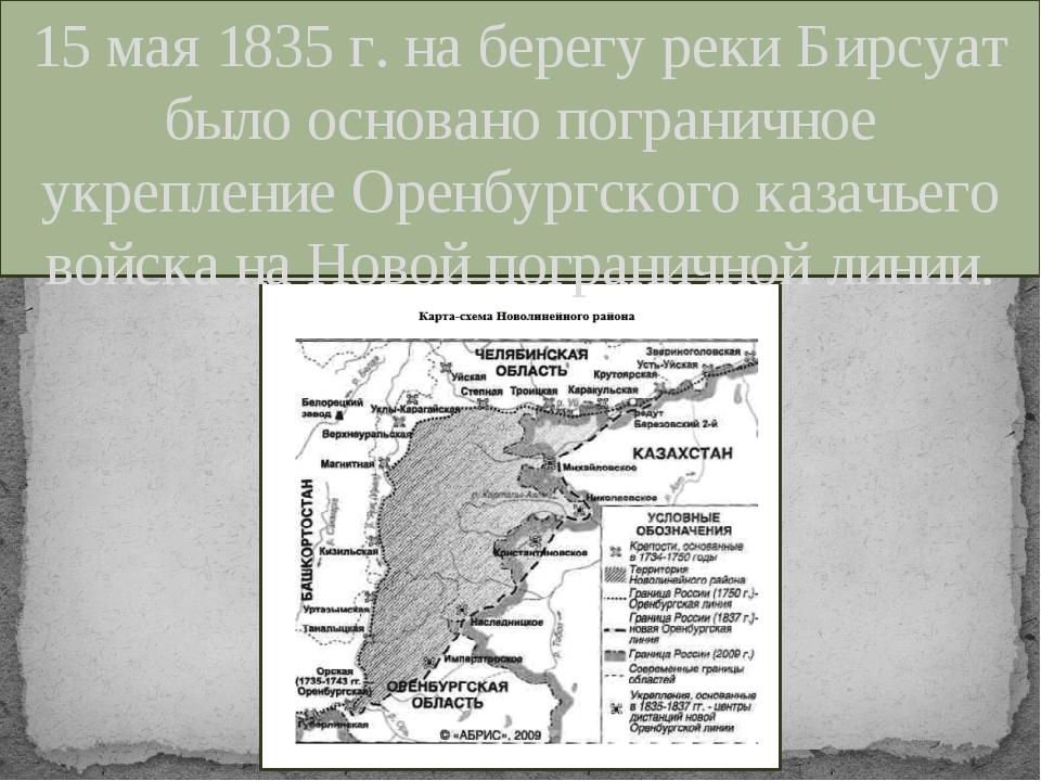 15 мая 1835 г. на берегу реки Бирсуат было основано пограничное укрепление Ор...