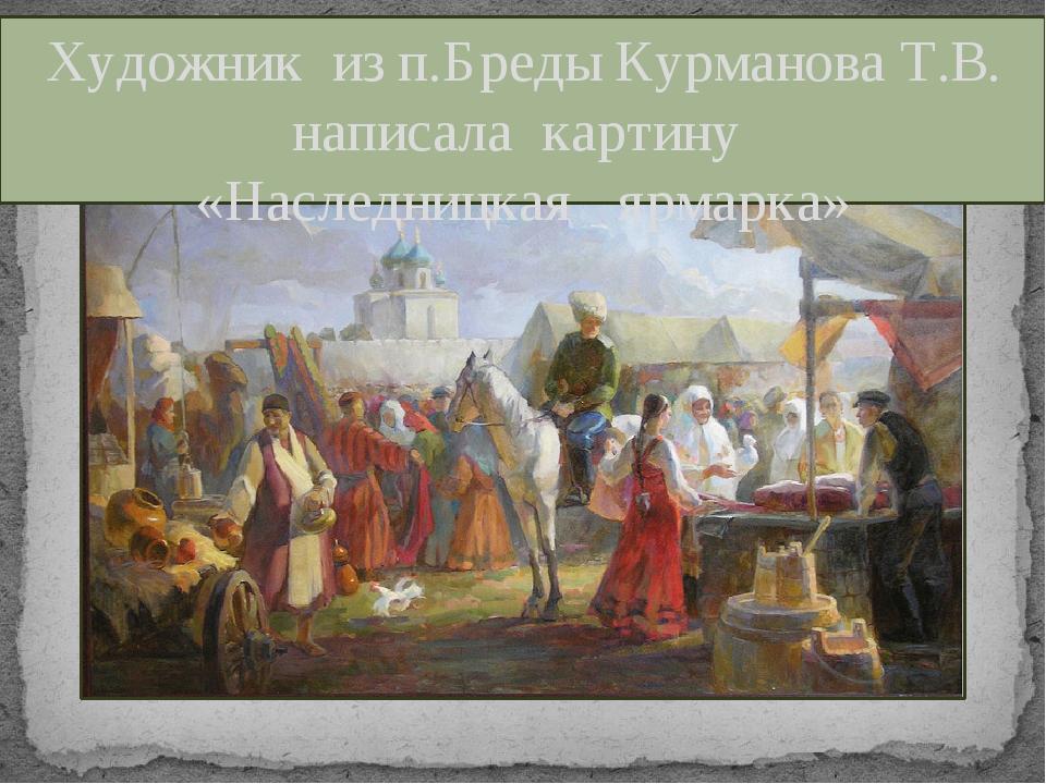 Художник из п.Бреды Курманова Т.В. написала картину «Наследницкая ярмарка»
