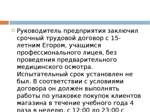 Руководитель предприятия заключил срочный трудовой договор с 15-летним Егоро...