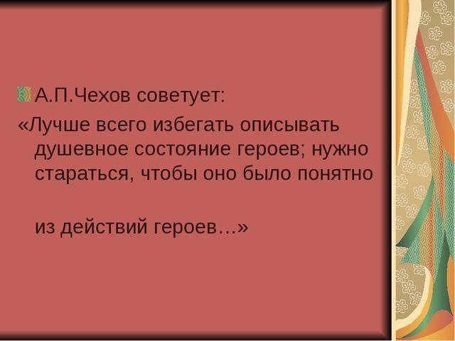 А.П.Чехов советует: «Лучше всего избегать описывать душевное состояние героев...