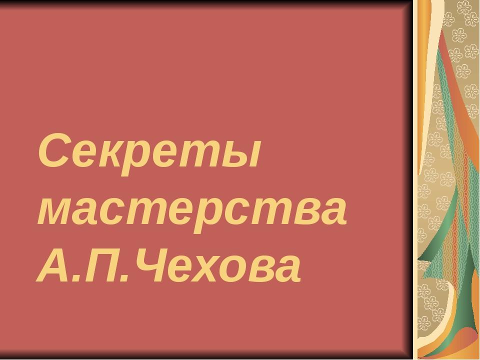 Секреты мастерства А.П.Чехова