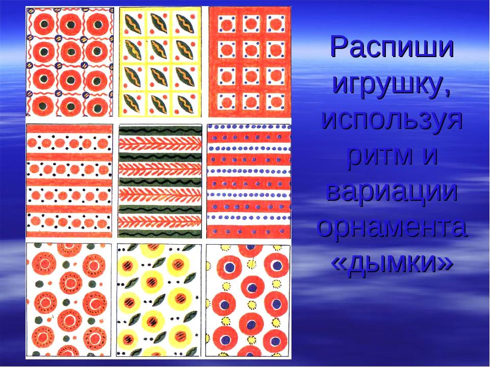 Распиши игрушку, используя ритм и вариации орнамента «дымки»