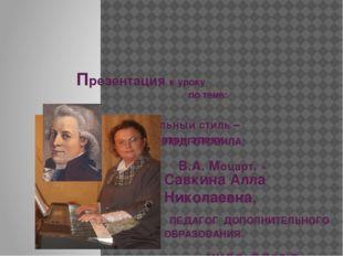 Презентация к уроку по теме: «Музыкальный стиль – камертон эпохи. В.А. Моцар