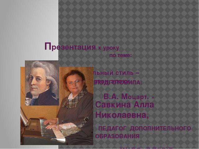 Презентация к уроку по теме: «Музыкальный стиль – камертон эпохи. В.А. Моцар...